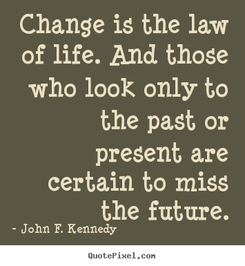 Quote about life - Change is the law of life. and those who look..