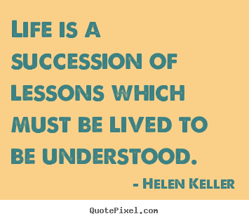 Design picture quotes about life - Life is a succession of lessons which must be lived..