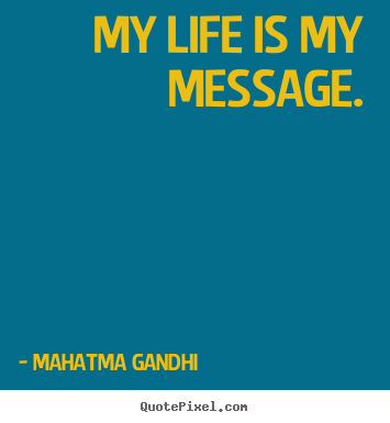 My life is my message. Mahatma Gandhi top life quotes