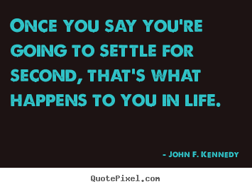 Quotes about life - Once you say you're going to settle for second, that's..