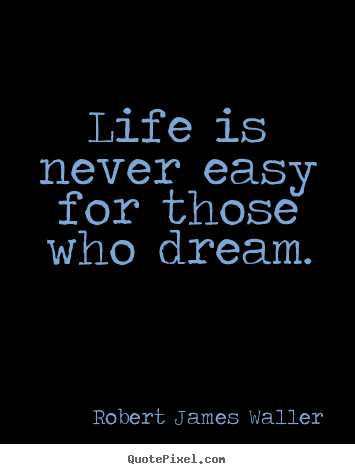 life is never easy for those who dream robert james