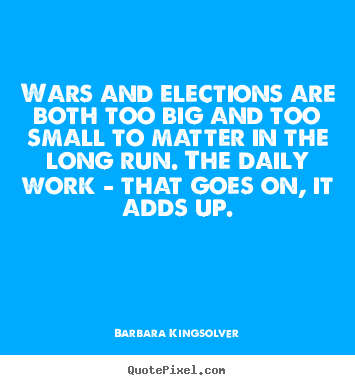 Life quotes - Wars and elections are both too big and too small..