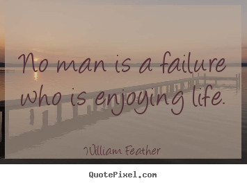 William Feather picture quotes - No man is a failure who is enjoying life. - Life quotes