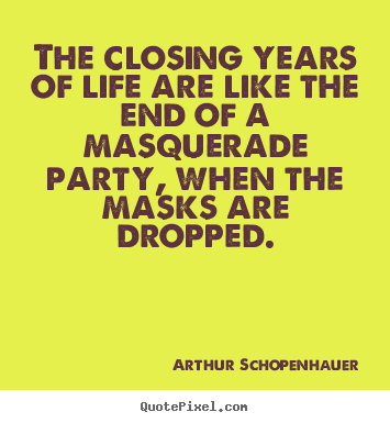 Arthur Schopenhauer picture quotes - The closing years of life are like the end of a masquerade.. - Life quotes