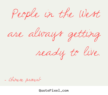 Life quotes - People in the west are always getting ready to..