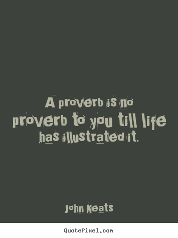 Sayings about life - A proverb is no proverb to you till life has illustrated..