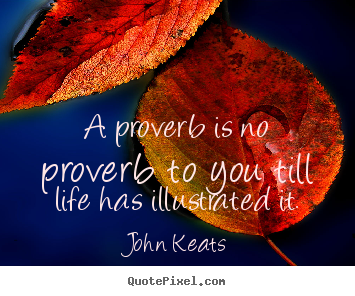 Quotes about life - A proverb is no proverb to you till life has illustrated..
