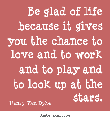 How to make picture quotes about life - Be glad of life because it gives you the chance to love and to work and..