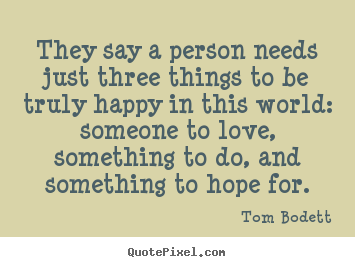 Life quotes - They say a person needs just three things to be truly happy..