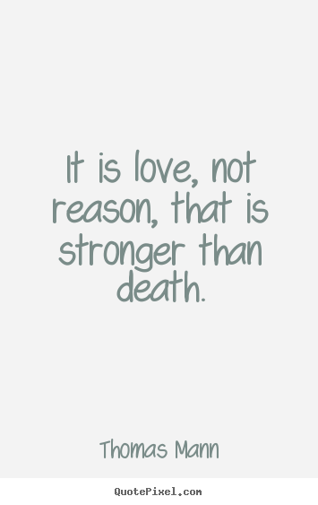 It is love, not reason, that is stronger than death. Thomas Mann famous life quotes