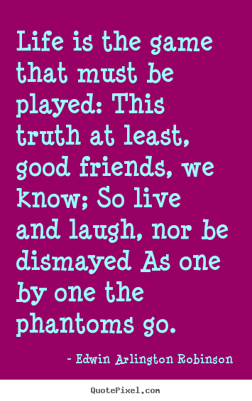 Life quote - Life is the game that must be played: this truth at least, good..