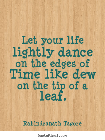 Let your life lightly dance on the edges of time like dew on the.. Rabindranath Tagore best life quotes