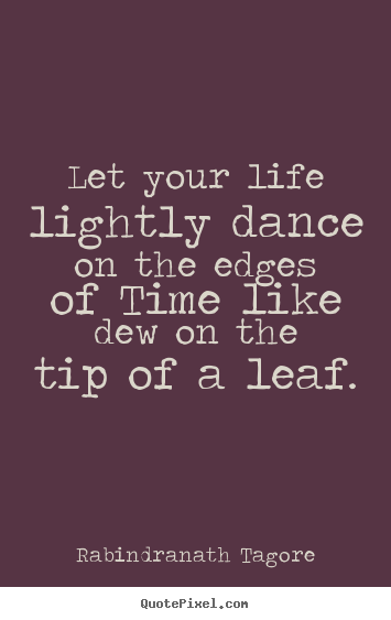 Quotes about life - Let your life lightly dance on the edges of time like dew on the tip..