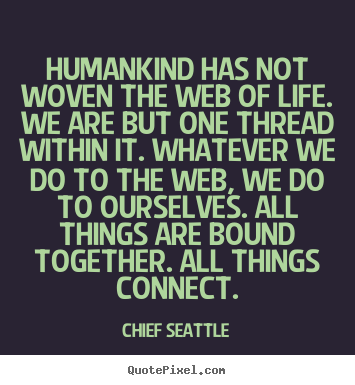 Life quotes - Humankind has not woven the web of life...