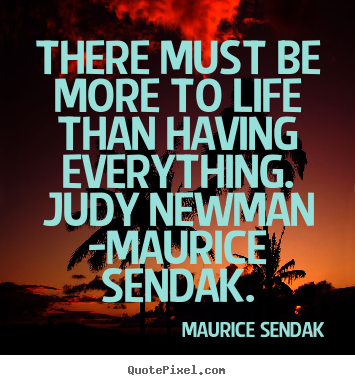 Design picture quotes about life - There must be more to life than having everything. judy newman..