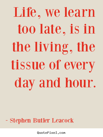 Stephen Butler Leacock picture sayings - Life, we learn too late, is in the living, the tissue of.. - Life quote