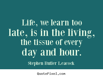 Life quote - Life, we learn too late, is in the living, the tissue of..