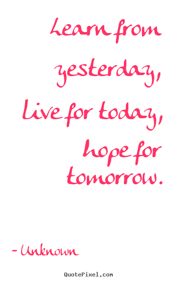 Quotes about life - Learn from yesterday, live for today, hope for tomorrow.