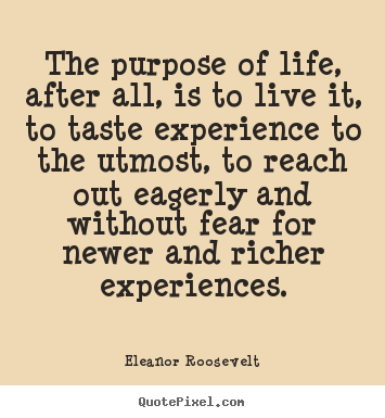 Quotes about life - The purpose of life, after all, is to live it, to taste experience..