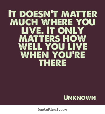 Life quotes - It doesn't matter much where you live. it only matters..