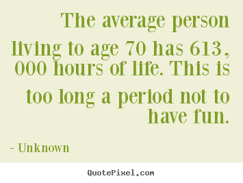 Unknown picture quotes - The average person living to age 70 has 613, 000 hours of life... - Life quote