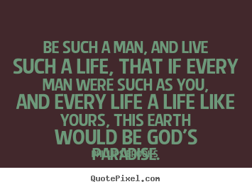 Make personalized picture quotes about life - Be such a man, and live such a life, that if every man..
