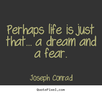 Joseph Conrad picture quotes - Perhaps life is just that... a dream and a fear. - Life quote