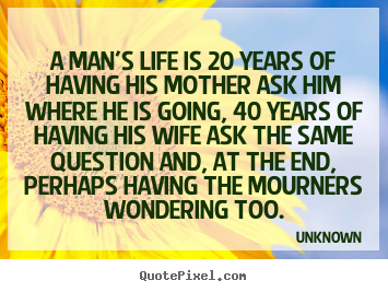 A man's life is 20 years of having his mother.. Unknown popular life quotes