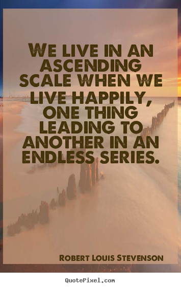 Quotes about life - We live in an ascending scale when we live happily, one thing leading..