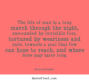 Quotes about life - The life of man is a long march through the night,..