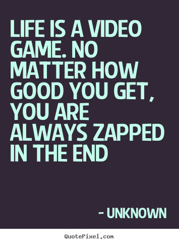 Life quote - Life is a video game. no matter how good you..