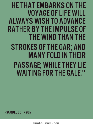 Samuel Johnson image quotes - He that embarks on the voyage of life will always wish to advance rather.. - Life quote