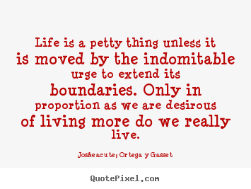 Life quote - Life is a petty thing unless it is moved by..
