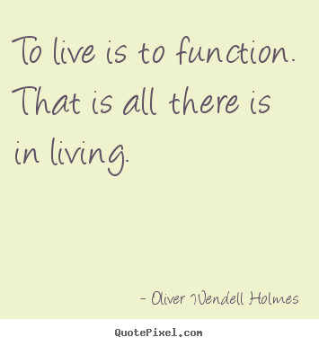 Quotes about life - To live is to function. that is all there is..