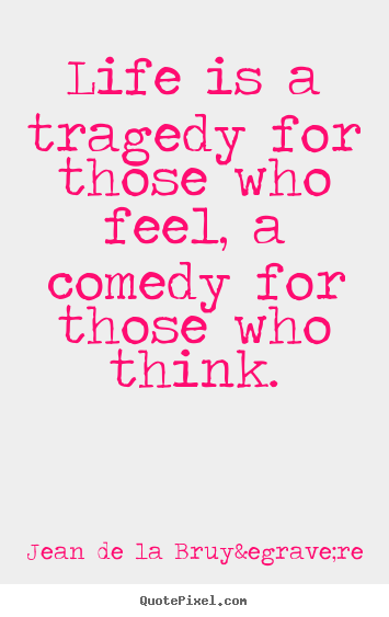 Life is a tragedy for those who feel, a comedy for.. Jean De La Bruyère best life sayings