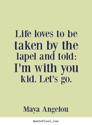 Quotes about life - Life loves to be taken by the lapel and told:..
