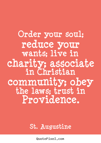 St. Augustine picture quotes - Order your soul; reduce your wants; live in.. - Life quotes