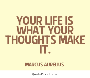 Life quotes - Your life is what your thoughts make it.