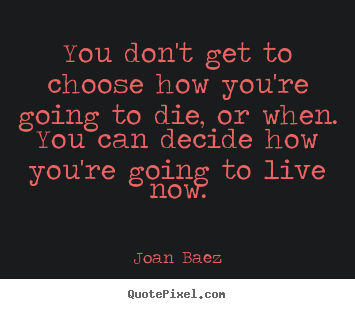 Quote about life - You don't get to choose how you're going to die, or when. you..