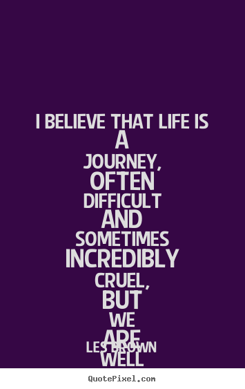 Les Brown picture quotes - I believe that life is a journey, often difficult.. - Life quotes