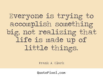 Everyone is trying to accomplish something big, not realizing.. Frank A. Clark best life quotes