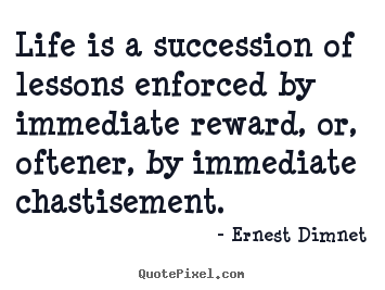 Ernest Dimnet picture quote - Life is a succession of lessons enforced by immediate.. - Life quotes