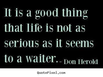 Serious Life Quotes Enchanting Quote About Life  It Is A Good Thing That Life Is Not As Serious