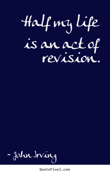 John Irving picture quotes - Half my life is an act of revision. - Life quotes