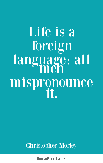Quotes about life - Life is a foreign language: all men mispronounce..