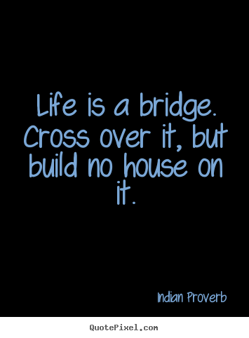 Sayings about life - Life is a bridge. cross over it, but build..