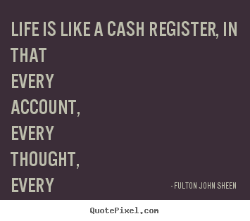 Fulton John Sheen photo quotes - Life is like a cash register, in that every account,.. - Life sayings