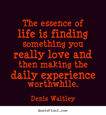 Quotes about life - The essence of life is finding something you really love and then making..
