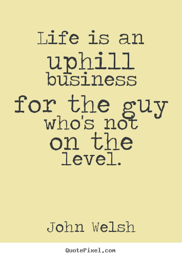 John Welsh poster quotes - Life is an uphill business for the guy who's not on the level. - Life quote