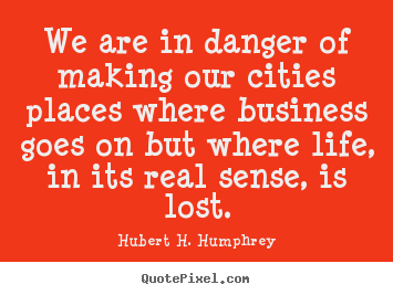 Life quotes - We are in danger of making our cities places where business..